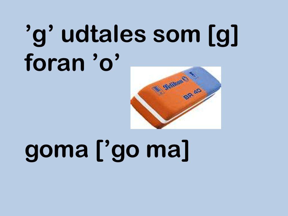 'g' udtales som [g] foran 'o' goma ['go ma]